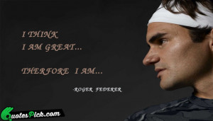 Think I Am Great by roger federer Picture Quotes