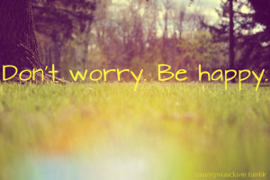 """Don't Worry Be Happy """" ~ Smile Quote"""