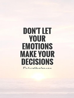 Don't let your emotions make your decisions Picture Quote #1