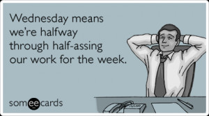 wednesday-office-lazy-work-halfway-weekend-workplace-ecards-someecards ...