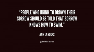 Sorrow Quotes People who drink to drown their sorrow should be
