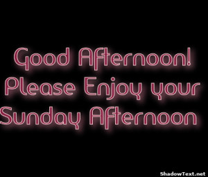 Good Afternoon!Please Enjoy yourSunday Afternoon