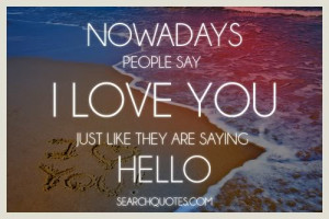 Nowadays people say I love you just like they are saying hello.