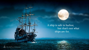 ship is safe in harbor, but that's not what ships are for.