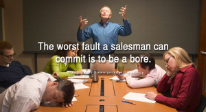 The worst fault a salesman can commit is to be a bore. - David Ogilvy