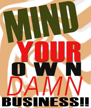 Mind-Your-Own-Damn-Business-mind-your-own-business-4932005-741-876.jpg