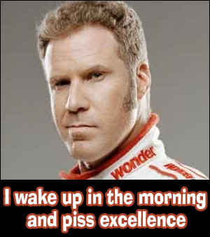 Ricky bobby i piss excellence think, that