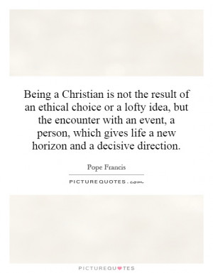 Being a Christian is not the result of an ethical choice or a lofty ...
