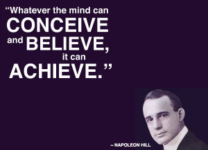"""... perceive it can achieve."""" ~ Napoleon Hill from Think and Grow Rich"""