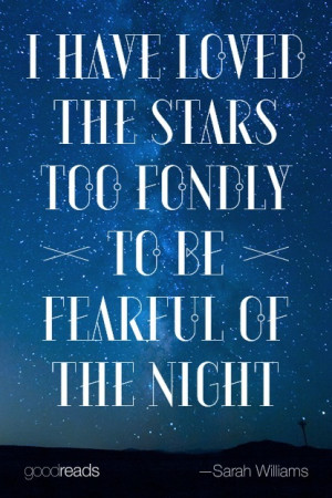"""have loved the stars too fondly to be fearful of the night."""""""