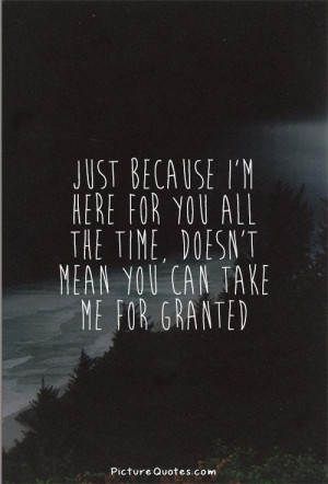 Im Taken Quotes Just because i'm here for you