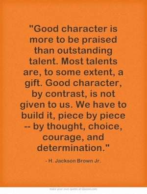 Good character is more to be praised than outstanding talent. Most ...