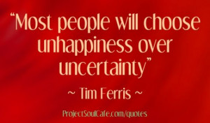 Most people will choose unhappiness over uncertainty.