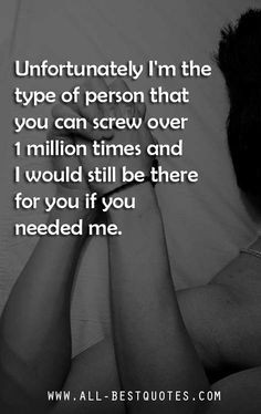 ... you can screw over a million times and I will still be there for you