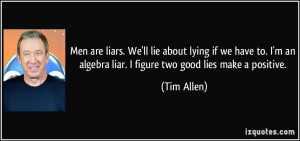 Men are liars. We'll lie about lying if we have to. I'm an algebra ...