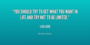 You should try to get what you want in life and try not to be limited ...