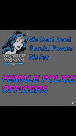 You know it! Loud proud female officer I get the job done just as well ...