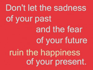 ... Fear of Your Future Ruin the Happiness of Your Present ~ Future Quote