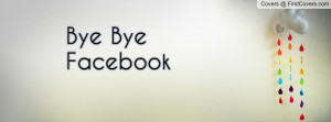 Bye Bye Facebook Profile Facebook Covers
