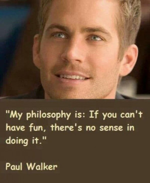 Good philosophy..RIP Paul Walker