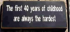 ... like I'm old. Funny how when you're a kid you think 40 is ancient