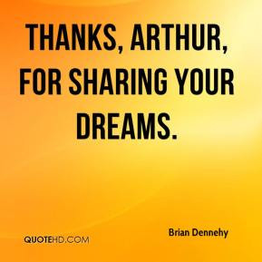 Brian Dennehy - Thanks, Arthur, for sharing your dreams.