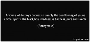 young white boy's badness is simply the overflowing of young animal ...