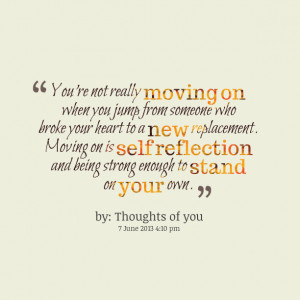 ... moving on is self reflection and being strong enough to stand on your