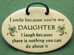 because you're my daughter , I laugh because there is nothing you ...