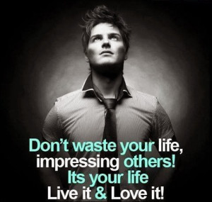 QUOTES BOUQUET: Don't Waste Your Life Impressing Others, Its Your Life ...