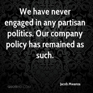 We have never engaged in any partisan politics. Our company policy has ...