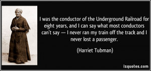 was the conductor of the Underground Railroad for eight years, and I ...