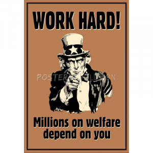Uncle Sam Work Hard Millions On Welfare Depend on You Poster - 13x19
