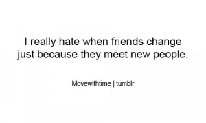really hate when friends change just because they meet new people.