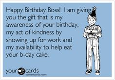 Happy Birthday Boss! I am giving you the gift that is my awareness of ...