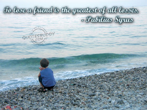 To lose a friend is the greatest of all losses.