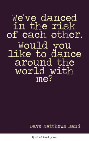 Quotes about love - We've danced in the risk of each other. would you ...