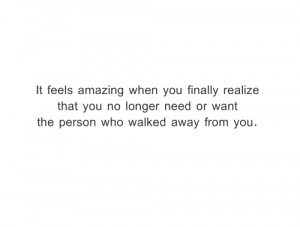 ... that you no longer need or want the person who walked away from you