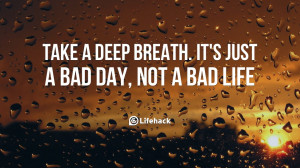 Take a deep breath. It's just a bad day, not a bad life.