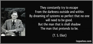 ... man that is shall shadow The man that pretends to be. - T. S. Eliot