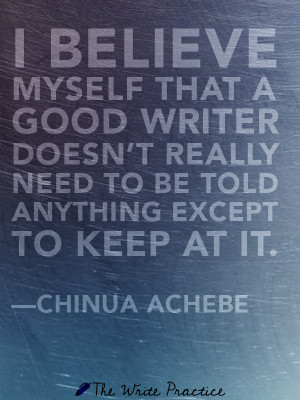 ... really need to be told anything except to keep at it. Chinua Achebe