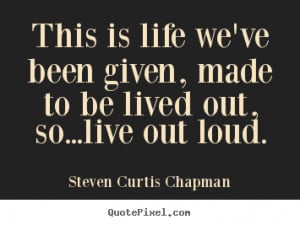 ... is life we've been given, made to be lived out, so...live out loud