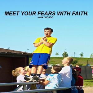 Meet your fears with faith. -Max Lucado