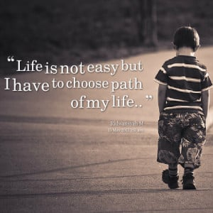 Quotes Picture: life is not easy but i have to choose path of my life