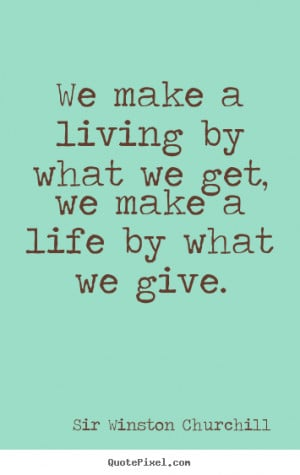 ... We make a living by what we get, we make a life by what.. - Life quote