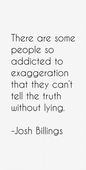 There are some people so addicted to exaggeration that they can't tell ...