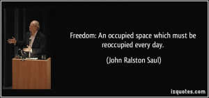 Freedom: An occupied space which must be reoccupied every day. - John ...