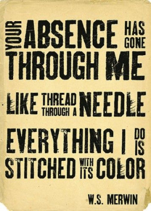 your absence has gone through my like thread through a needle ...