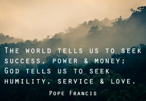 """... God tells us to seek humility, service, and love."""" – Pope Francis"""