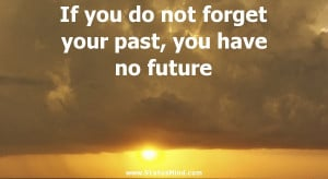 If you do not forget your past, you have no future - Life Quotes ...